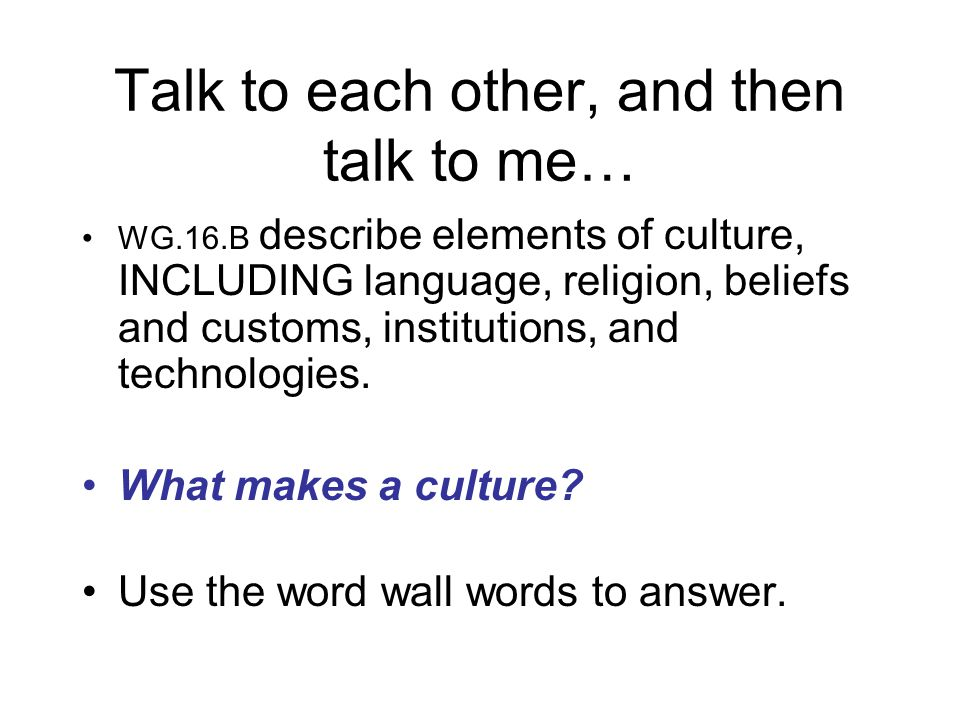 Talk to each other, and then talk to me… WG.16.B describe elements of culture, INCLUDING language, religion, beliefs and customs, institutions, and technologies.