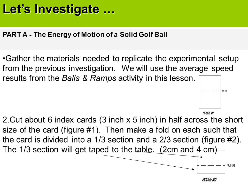 Let's Investigate … PART A - The Energy of Motion of a Solid Golf Ball Gather the materials needed to replicate the experimental setup from the previo