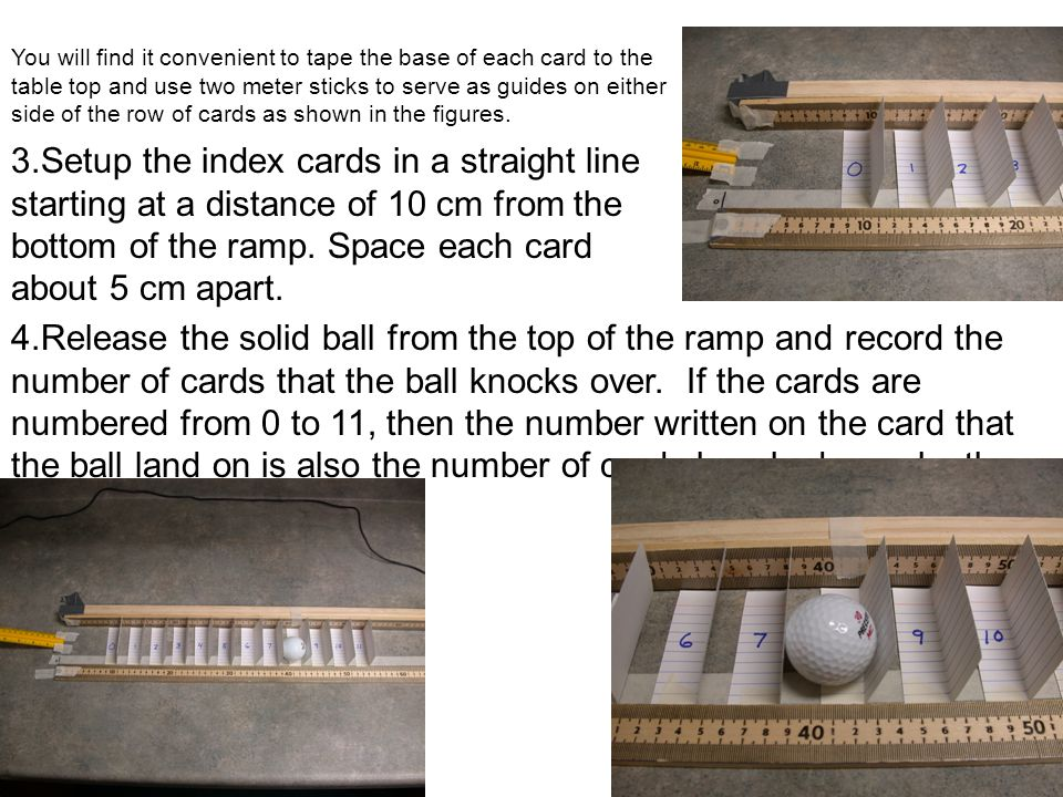 You will find it convenient to tape the base of each card to the table top and use two meter sticks to serve as guides on either side of the row of ca