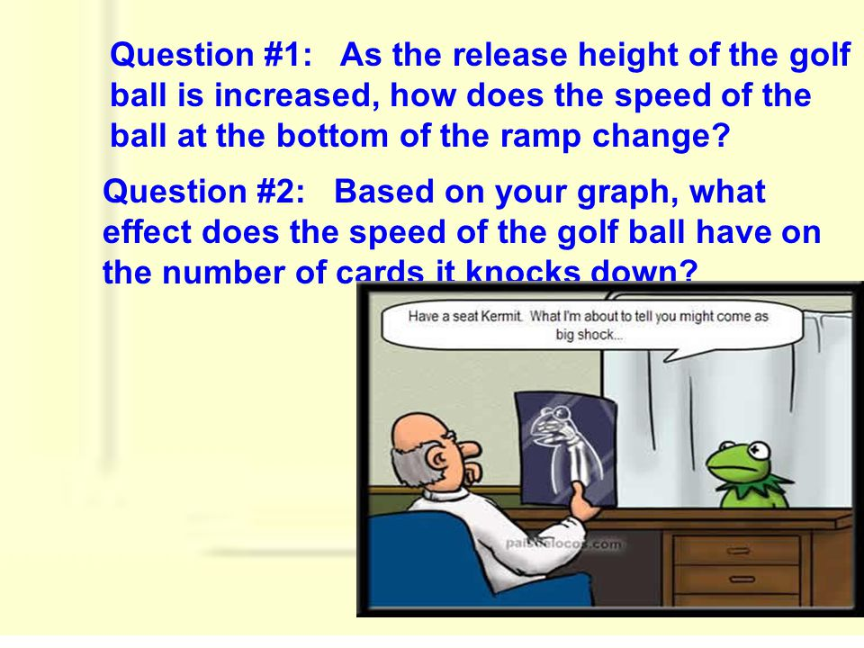 Question #1: As the release height of the golf ball is increased, how does the speed of the ball at the bottom of the ramp change? Question #2: Based