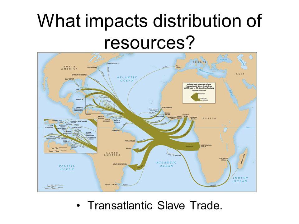 What impacts distribution of resources? Transatlantic Slave Trade.