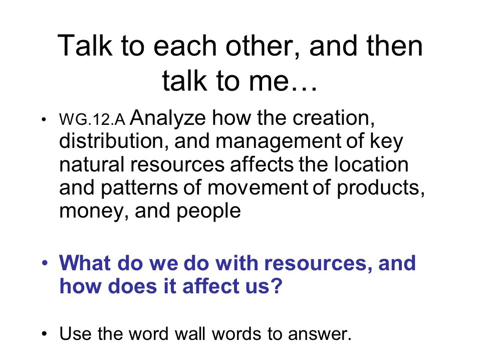 Talk to each other, and then talk to me… WG.12.A Analyze how the creation, distribution, and management of key natural resources affects the location and patterns of movement of products, money, and people What do we do with resources, and how does it affect us.