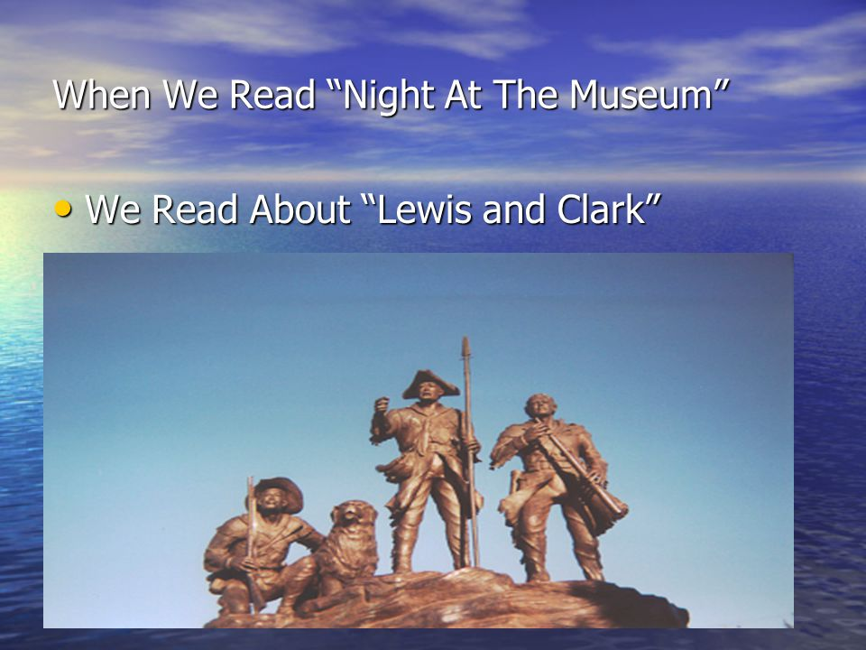 When We Read Night At The Museum We Read About Lewis and Clark We Read About Lewis and Clark