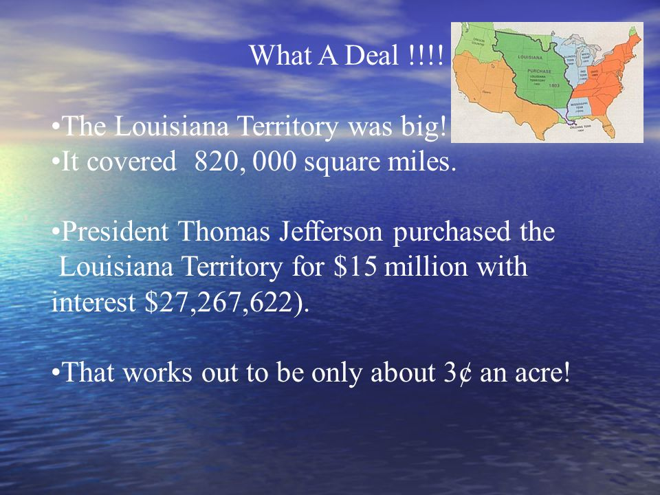 The Louisiana Territory was big. It covered 820, 000 square miles.