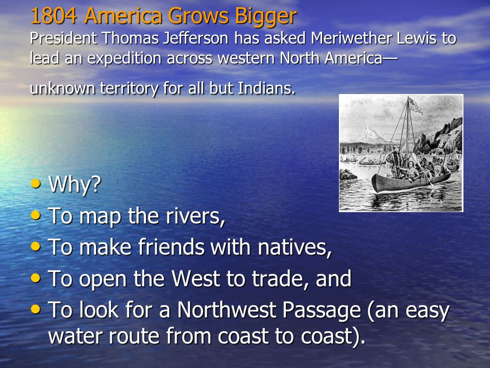 1804 America Grows Bigger President Thomas Jefferson has asked Meriwether Lewis to lead an expedition across western North America— unknown territory for all but Indians.