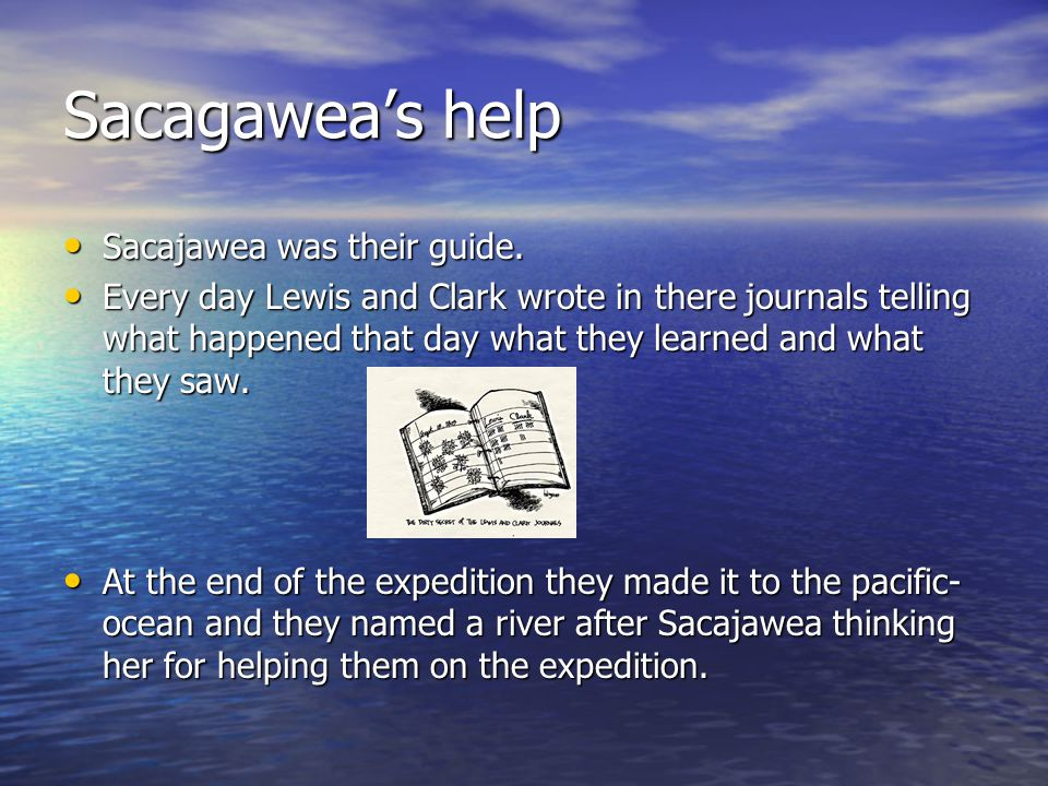 Sacagawea's help Sacajawea was their guide. Sacajawea was their guide. Every day Lewis and Clark wrote in there journals telling what happened that da