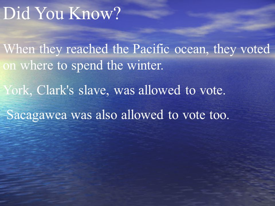 Did You Know. When they reached the Pacific ocean, they voted on where to spend the winter.