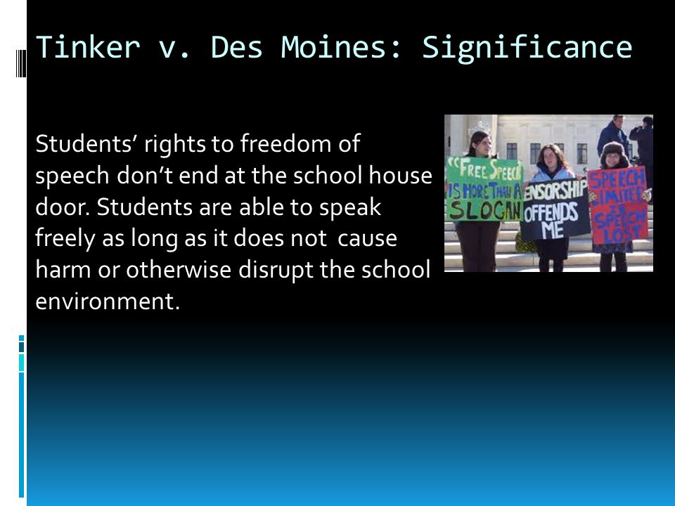 Tinker v. Des Moines: Significance Students' rights to freedom of speech don't end at the school house door. Students are able to speak freely as long