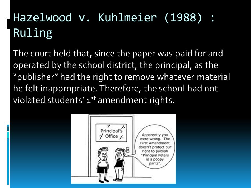 """Hazelwood v. Kuhlmeier (1988) : Ruling The court held that, since the paper was paid for and operated by the school district, the principal, as the """"p"""