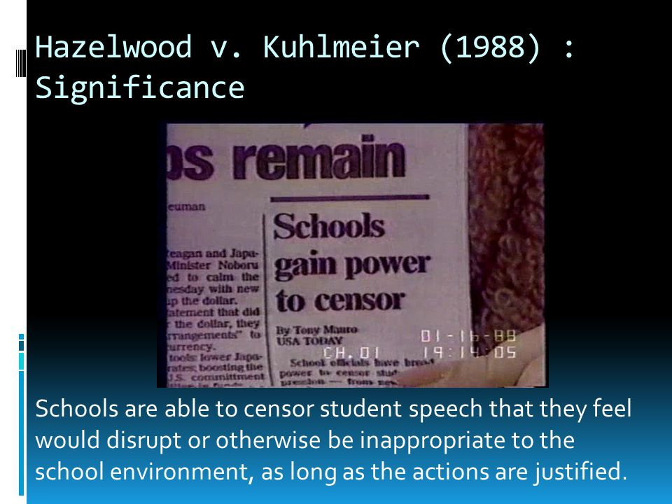 Hazelwood v. Kuhlmeier (1988) : Significance Schools are able to censor student speech that they feel would disrupt or otherwise be inappropriate to t