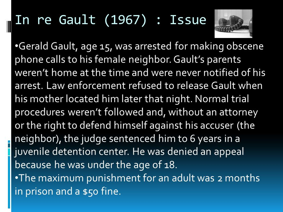In re Gault : Argument  Gault's 14 th amendment right to due process and equal protection under the law had been denied because he was a minor.