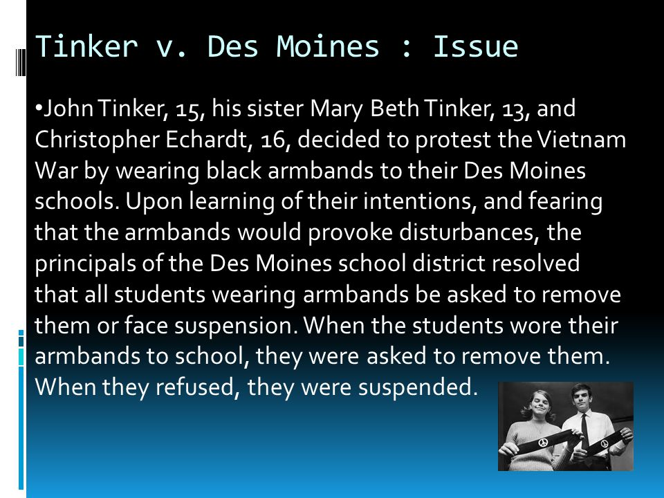 Tinker v. Des Moines : Issue John Tinker, 15, his sister Mary Beth Tinker, 13, and Christopher Echardt, 16, decided to protest the Vietnam War by wear
