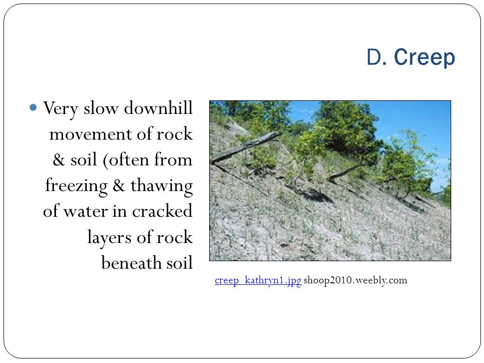 D. Creep Very slow downhill movement of rock & soil (often from freezing & thawing of water in cracked layers of rock beneath soil creep_kathryn1.jpgc