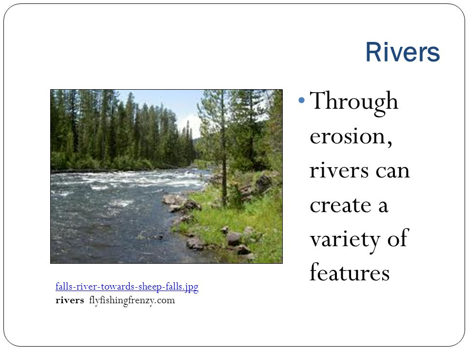 Rivers Through erosion, rivers can create a variety of features falls ‑ river ‑ towards ‑ sheep ‑ falls.jpg rivers flyfishingfrenzy.com