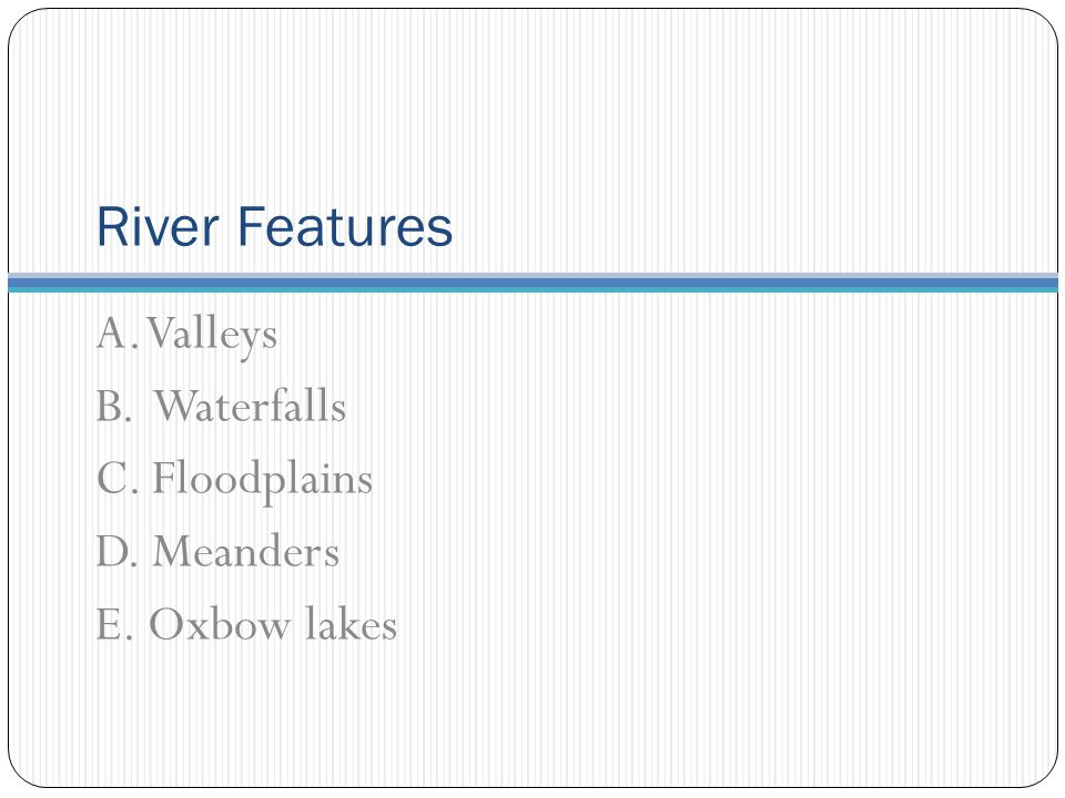 River Features A. Valleys B. Waterfalls C. Floodplains D. Meanders E. Oxbow lakes