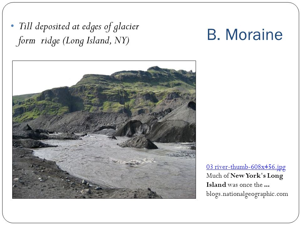 B. Moraine Till deposited at edges of glacier form ridge (Long Island, NY) 03 river ‑ thumb ‑ 608x456.jpg Much of New York's Long Island was once the.