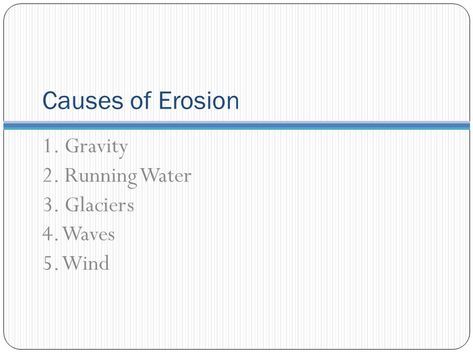 Causes of Erosion 1. Gravity 2. Running Water 3. Glaciers 4. Waves 5. Wind