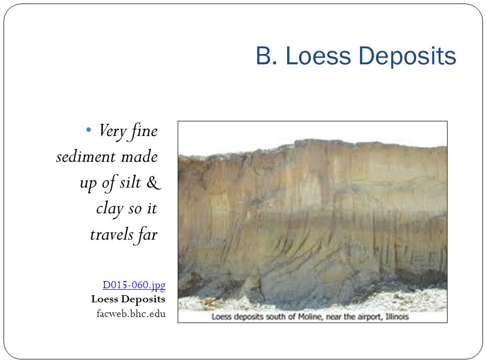 B. Loess Deposits Very fine sediment made up of silt & clay so it travels far D015 ‑ 060.jpg Loess Deposits facweb.bhc.edu
