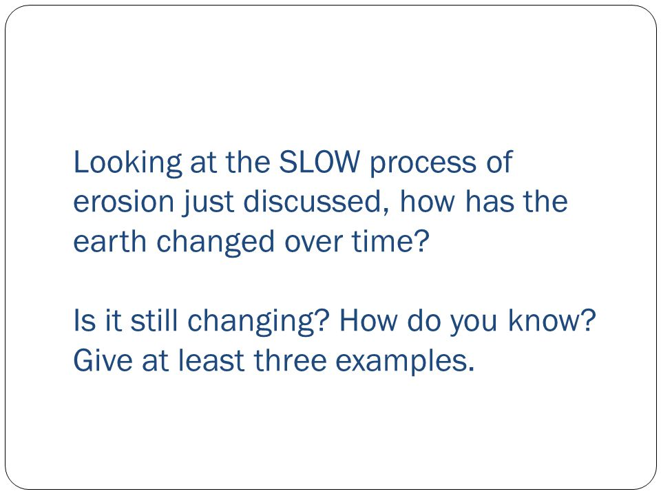 Looking at the SLOW process of erosion just discussed, how has the earth changed over time? Is it still changing? How do you know? Give at least three