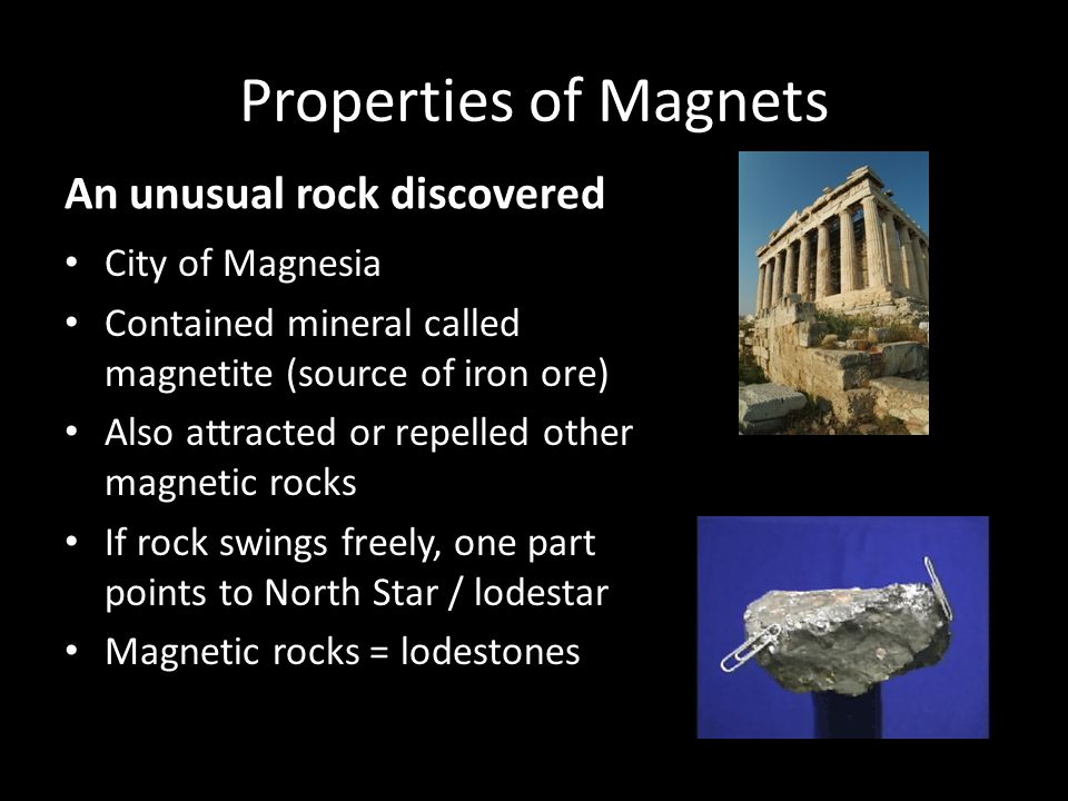 Properties of Magnets An unusual rock discovered City of Magnesia Contained mineral called magnetite (source of iron ore) Also attracted or repelled other magnetic rocks If rock swings freely, one part points to North Star / lodestar Magnetic rocks = lodestones