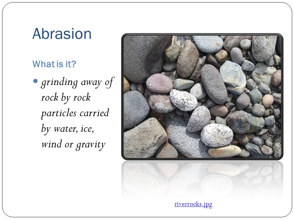 Abrasion grinding away of rock by rock particles carried by water, ice, wind or gravity What is it? riverrocks.jpg