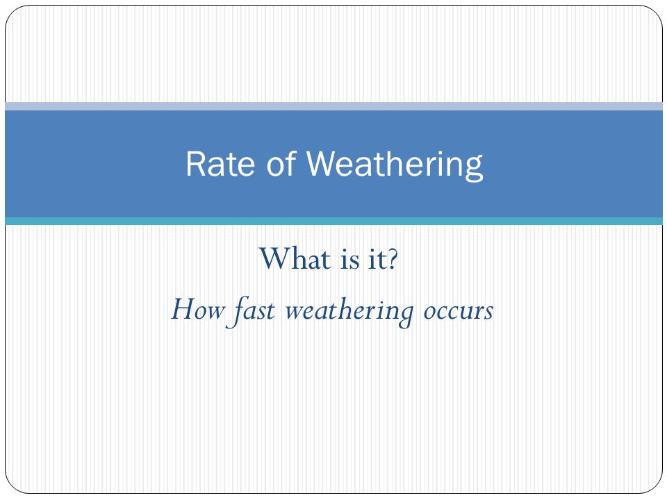 What is it? How fast weathering occurs Rate of Weathering