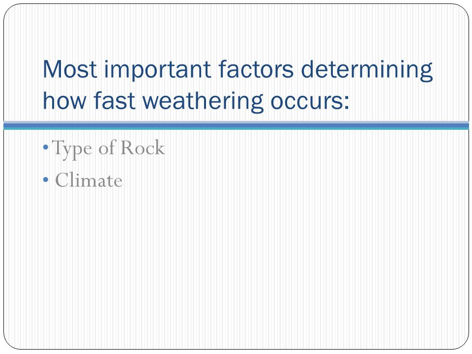 Most important factors determining how fast weathering occurs: Type of Rock Climate