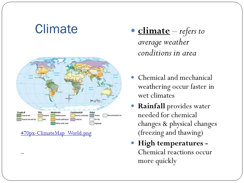 Climate climate – refers to average weather conditions in area Chemical and mechanical weathering occur faster in wet climates Rainfall provides water