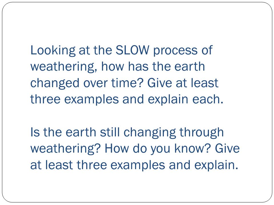 Looking at the SLOW process of weathering, how has the earth changed over time? Give at least three examples and explain each. Is the earth still chan