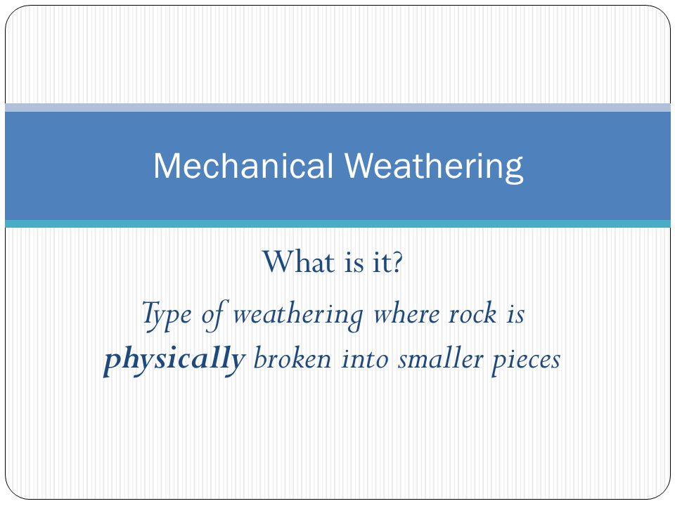 What is it? Type of weathering where rock is physically broken into smaller pieces Mechanical Weathering