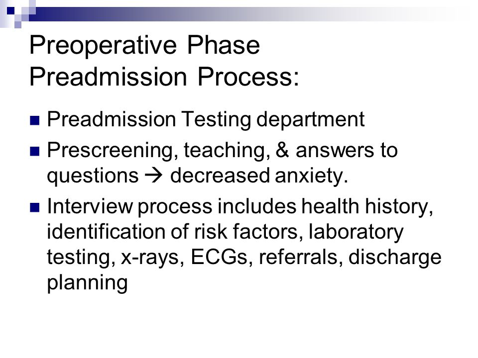 Preoperative Phase Preadmission Process: Preadmission Testing department Prescreening, teaching, & answers to questions  decreased anxiety. Interview