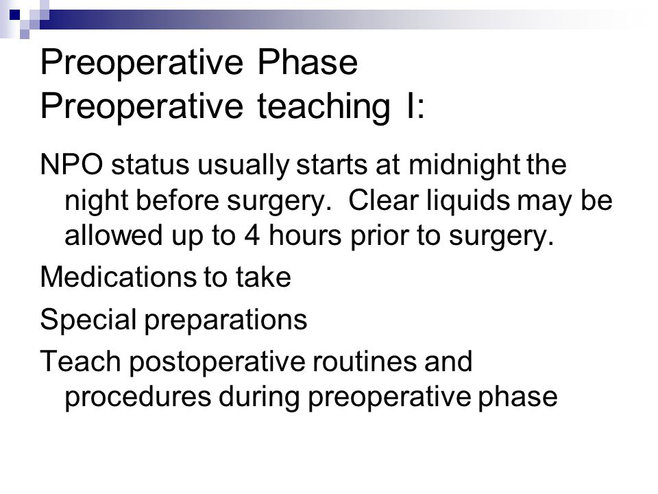 Preoperative Phase Preoperative teaching I: NPO status usually starts at midnight the night before surgery. Clear liquids may be allowed up to 4 hours