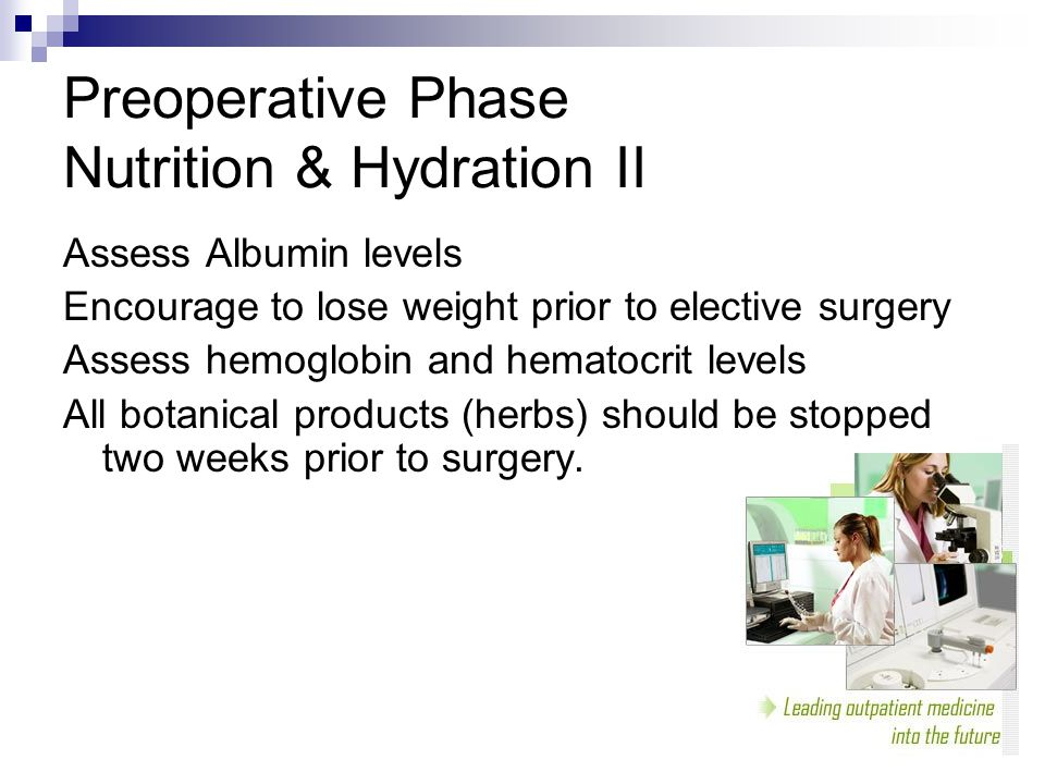 Preoperative Phase Nutrition & Hydration II Assess Albumin levels Encourage to lose weight prior to elective surgery Assess hemoglobin and hematocrit