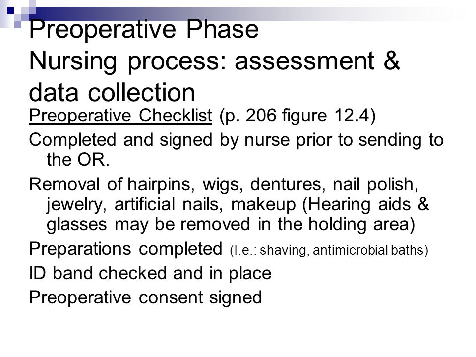 Preoperative Phase Nursing process: assessment & data collection Preoperative Checklist (p. 206 figure 12.4) Completed and signed by nurse prior to se
