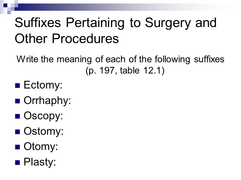 Suffixes Pertaining to Surgery and Other Procedures Write the meaning of each of the following suffixes (p. 197, table 12.1) Ectomy: Orrhaphy: Oscopy: