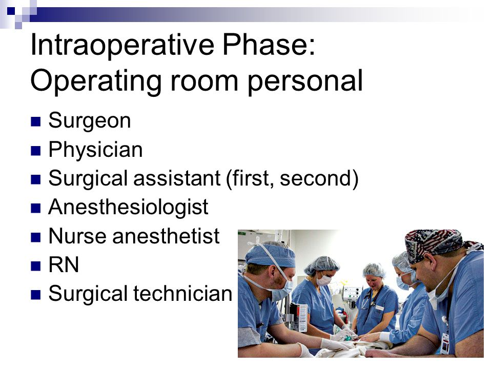 Intraoperative Phase: Operating room personal Surgeon Physician Surgical assistant (first, second) Anesthesiologist Nurse anesthetist RN Surgical tech