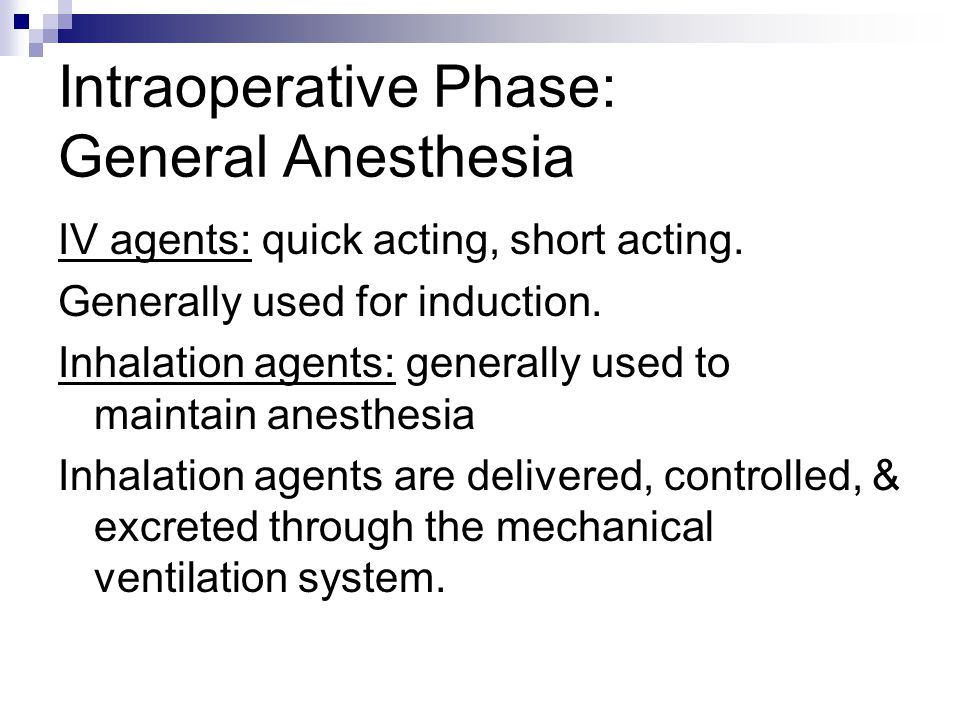 Intraoperative Phase: General Anesthesia IV agents: quick acting, short acting. Generally used for induction. Inhalation agents: generally used to mai