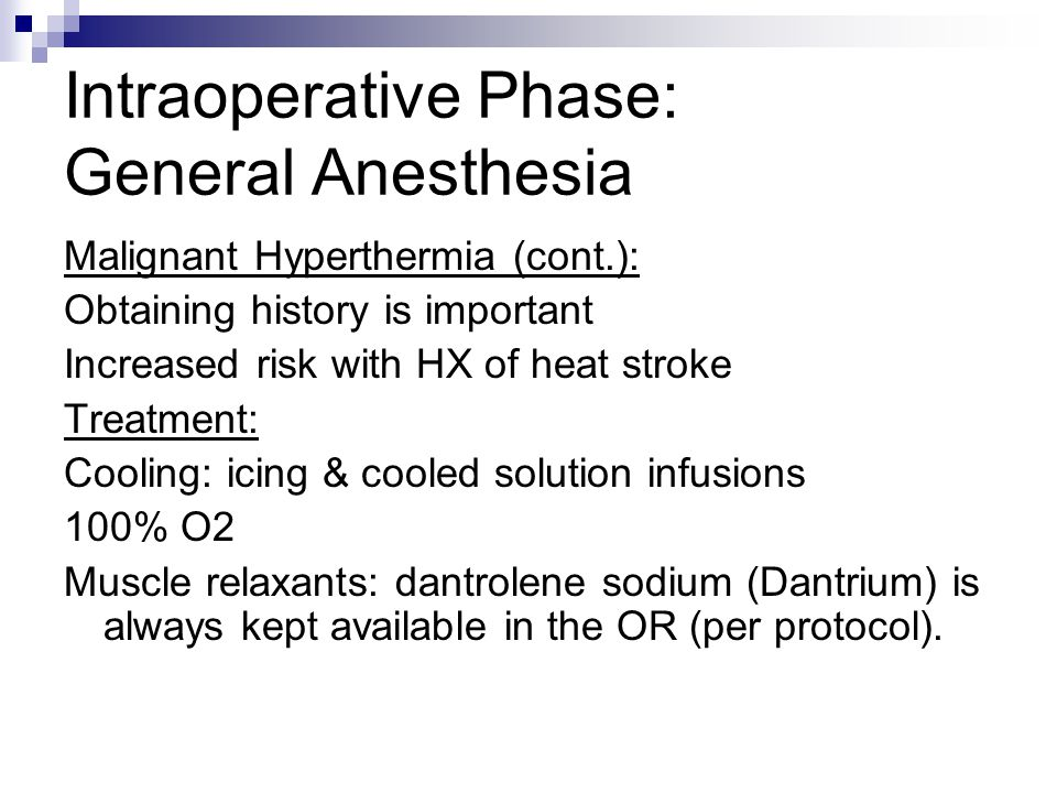 Intraoperative Phase: General Anesthesia Malignant Hyperthermia (cont.): Obtaining history is important Increased risk with HX of heat stroke Treatmen