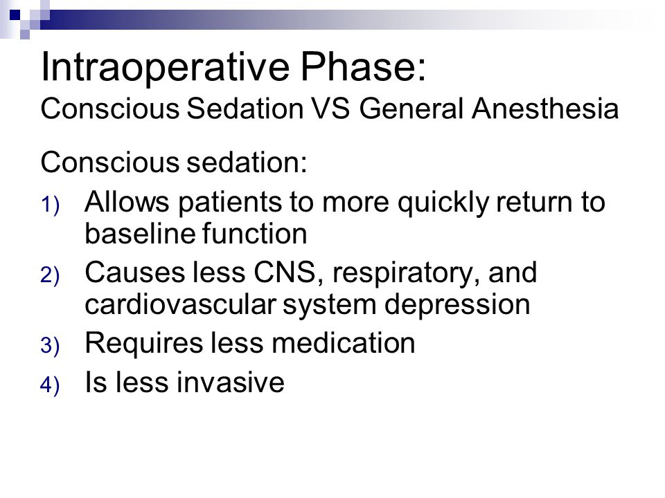Intraoperative Phase: Conscious Sedation VS General Anesthesia Conscious sedation: 1) Allows patients to more quickly return to baseline function 2) C