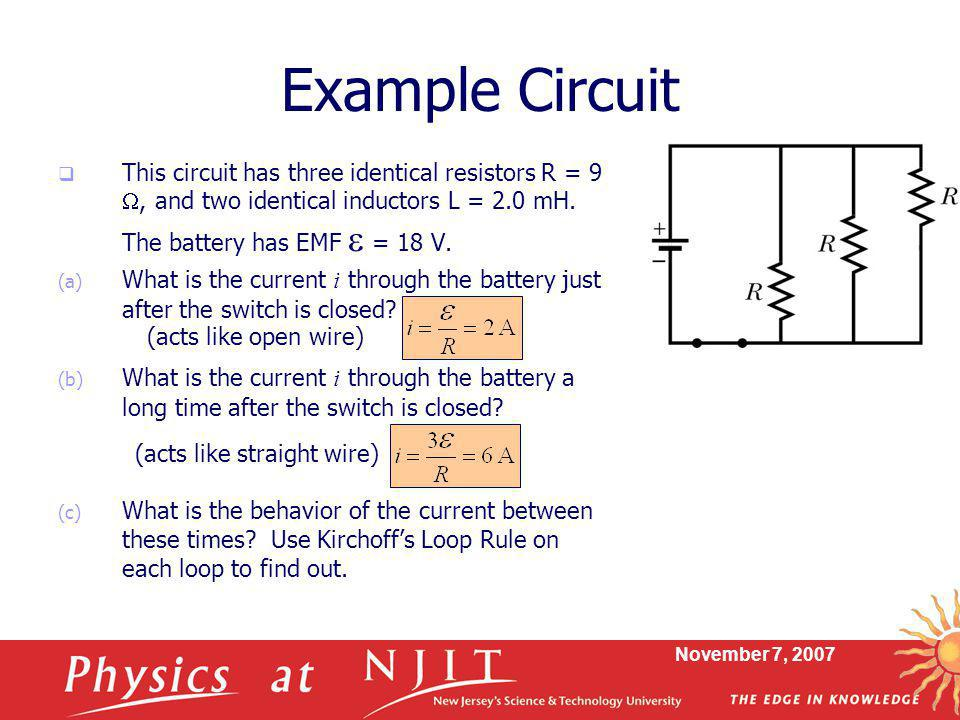 November 7, 2007 Example Circuit  This circuit has three identical resistors R = 9 , and two identical inductors L = 2.0 mH. The battery has EMF  =
