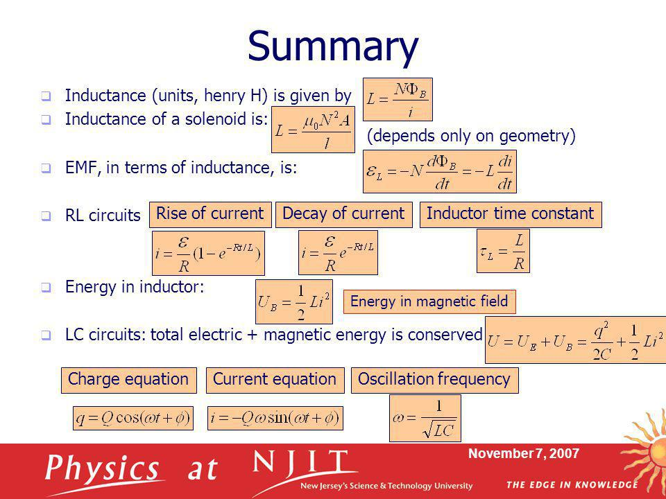 November 7, 2007 Summary  Inductance (units, henry H) is given by  Inductance of a solenoid is:  EMF, in terms of inductance, is:  RL circuits  Energy in inductor:  LC circuits: total electric + magnetic energy is conserved (depends only on geometry) Rise of currentDecay of current Energy in magnetic field Inductor time constant Charge equationCurrent equationOscillation frequency
