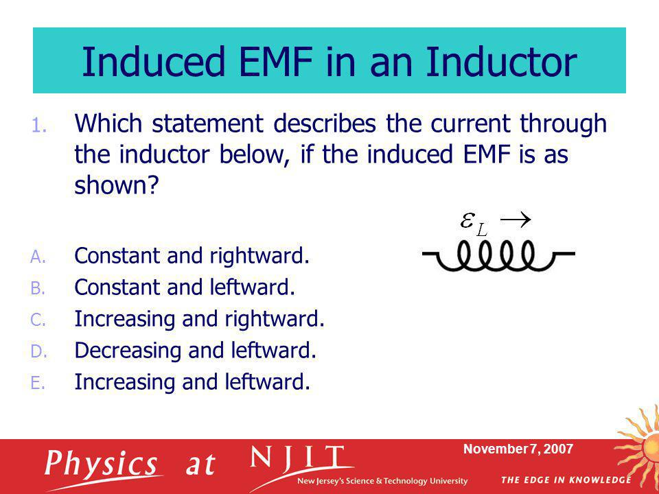 November 7, 2007 1. Which statement describes the current through the inductor below, if the induced EMF is as shown? A. Constant and rightward. B. Co