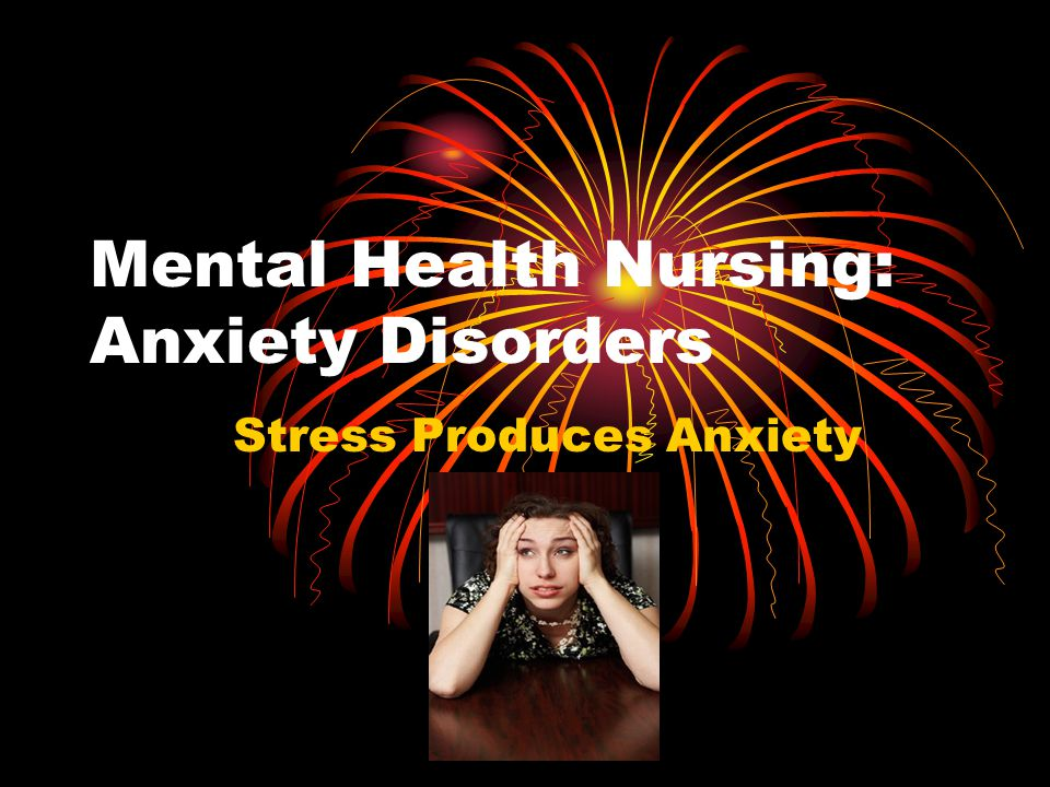 Mental Health Nursing: Anxiety Disorders Stress Produces Anxiety