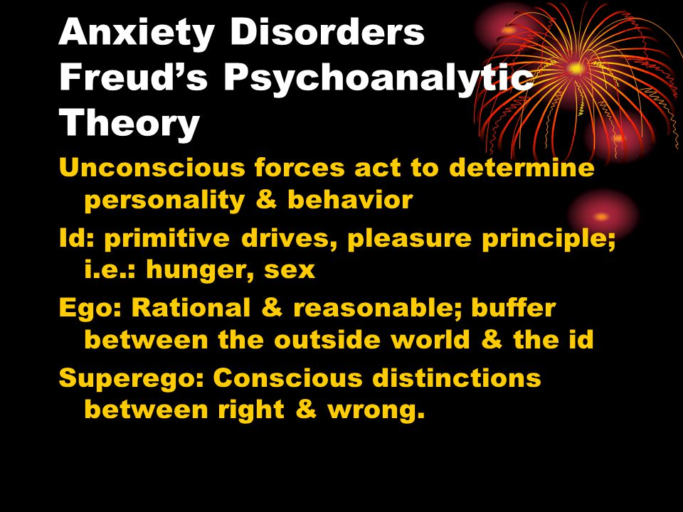 Anxiety Disorders Freud's Psychoanalytic Theory Unconscious forces act to determine personality & behavior Id: primitive drives, pleasure principle; i