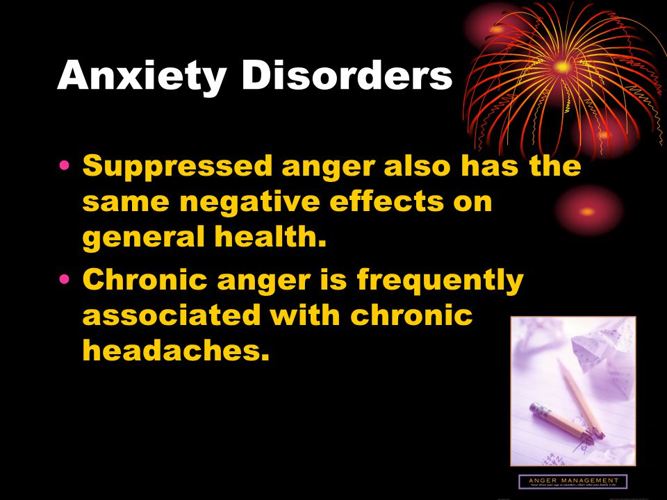 Anxiety Disorders Suppressed anger also has the same negative effects on general health. Chronic anger is frequently associated with chronic headaches
