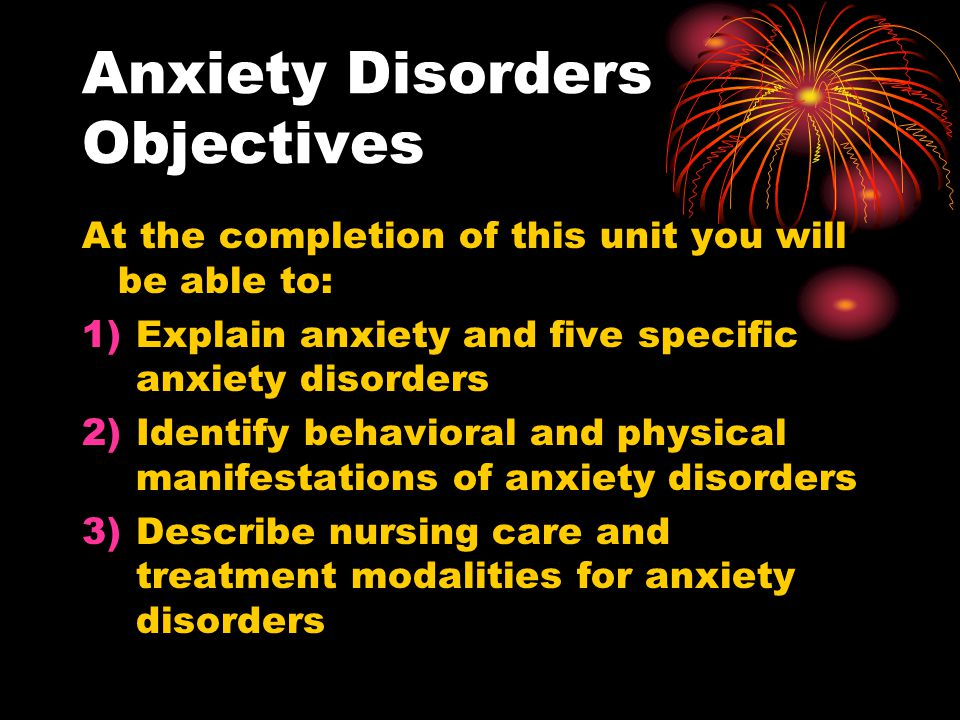 Anxiety Disorders Objectives At the completion of this unit you will be able to: 1)Explain anxiety and five specific anxiety disorders 2)Identify beha