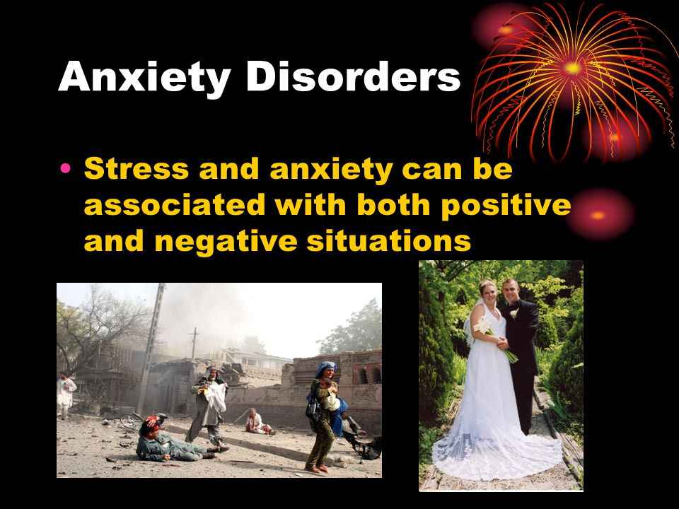 Anxiety Disorders Stress and anxiety can be associated with both positive and negative situations
