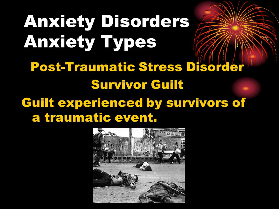 Anxiety Disorders Anxiety Types Post-Traumatic Stress Disorder Survivor Guilt Guilt experienced by survivors of a traumatic event.