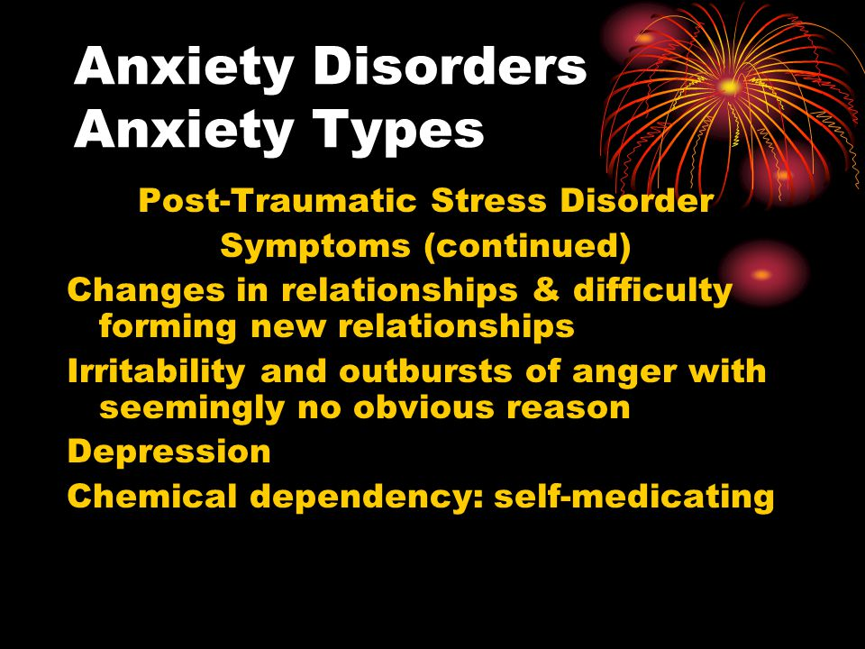Anxiety Disorders Anxiety Types Post-Traumatic Stress Disorder Symptoms (continued) Changes in relationships & difficulty forming new relationships Ir
