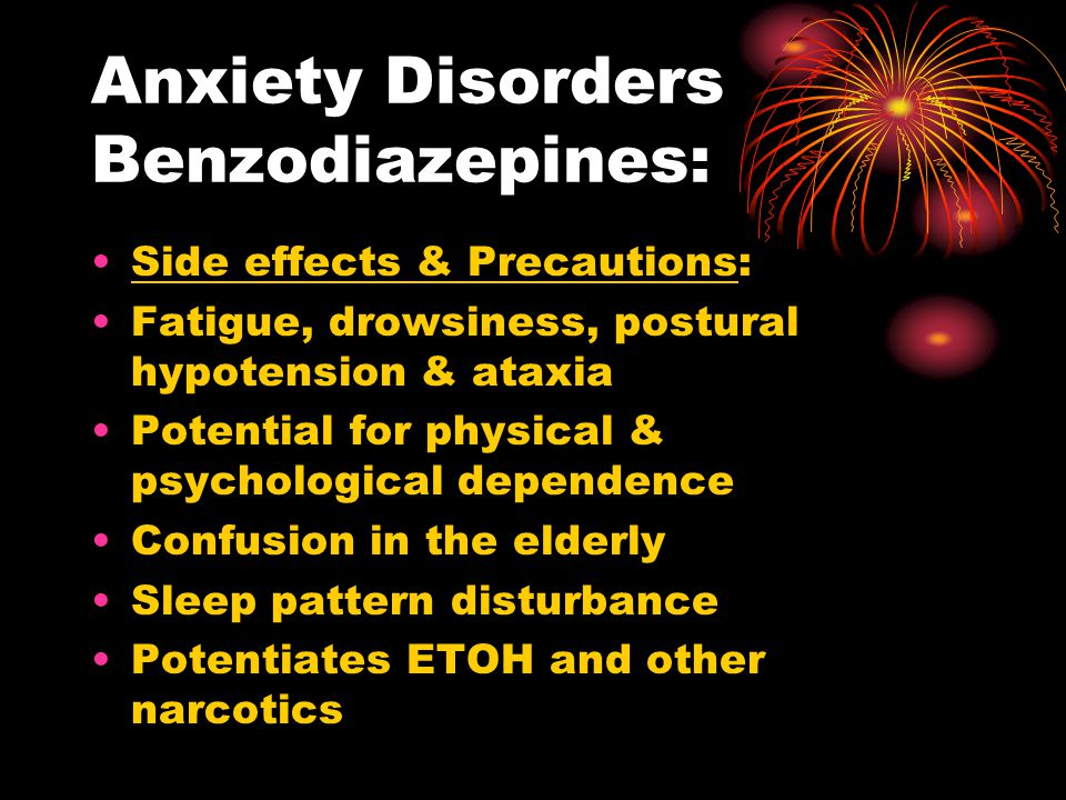 Anxiety Disorders Benzodiazepines: Side effects & Precautions: Fatigue, drowsiness, postural hypotension & ataxia Potential for physical & psychologic